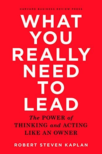 What You Really Need to Lead-The Power of Thinking and Acting Like an Owner