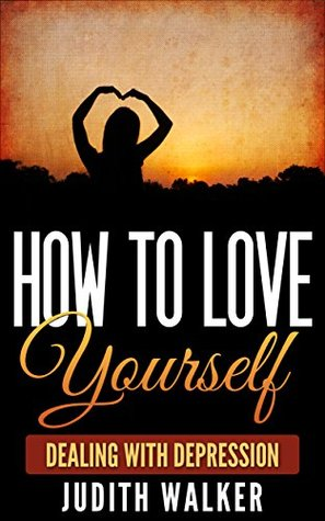 How To Love Yourself: (Free Gift eBook Inside!) Build A Confident Self Esteem And Help Benefit Others (Release Depression, Self Neglect And Anxiety)