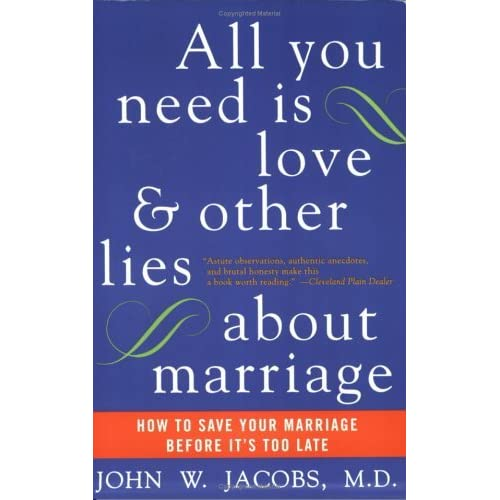 All You Need Is Love And Other Lies About Marriage How To Save Your Marriage Before It S Too Late By John W Jacobs
