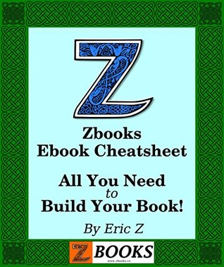 Zbooks Ebook Cheatsheet and Guide: A Beginner's Guide to Publishing an Ebook (Zbooks Ebook Tutorials - Ebook Formatting Done Right! 1)