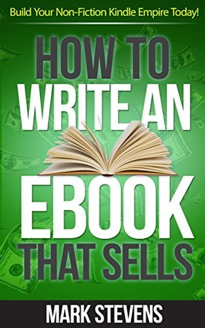 How To Write An eBook That Sells: Build Your Non-Fiction Kindle Empire Today!