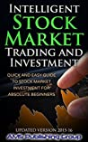 Intelligent Stock Market Trading and Investment: Quick and Easy Guide to Stock Market Investment for Absolute Beginners