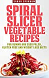 Spiral Slicer Vegetable Recipes (Spiral Vegetable Series): For Yummy and Easy Paleo, Gluten Free and Weight Loss Diets