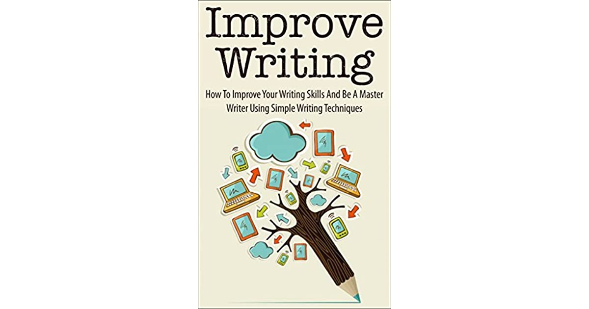 improve writing how to improve your writing skills and be a  improve writing how to improve your writing skills and be a master writer using simple writing techniques by andrew young