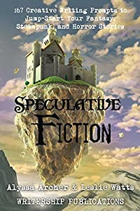 Speculative Fiction: 167 Creative Writing Prompts to Jump-Start Your Fantasy, Steampunk, and Horror Stories