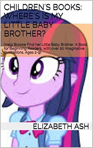 Children's Books: Where's is my Little Baby Brother?: (Help Brooke Find her Little Baby Brother. A Book for Beginning Readers, with over 20 Imaginative ... Ages 2-9) (Brooke Explores Series 5)