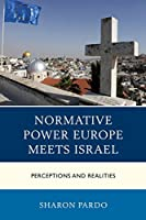 Normative Power Europe Meets Israel: Perceptions and Realities (Europe and the World)