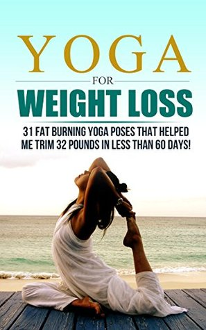 Yoga For Weight Loss 32 Fat Burning Yoga Poses That Helped Me Trim 32 Pounds In Less Than 60 Days By Claudia Scott