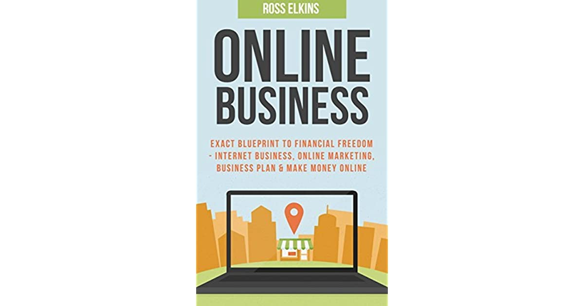 Online business exact blueprint to financial freedom internet online business exact blueprint to financial freedom internet business online marketing business plan make money online by ross elkins malvernweather Choice Image