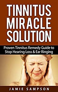 Tinnitus Miracle Solution: Proven Tinnitus Remedy Guide to Stop Hearing Loss & Ear Ringing
