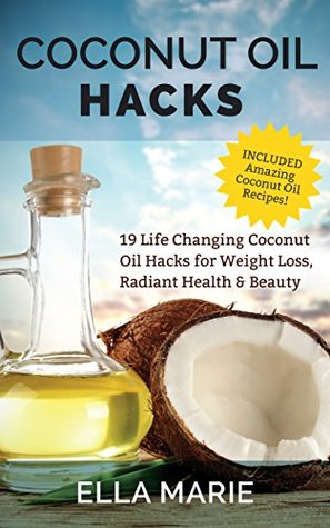 Coconut Oil: Coconut Oil Hacks - 19 Life Changing Coconut Oil Hacks for Weight Loss, Radiant Health & Beauty Including Amazing Coconut Oil Recipes (Coconut Oil For Weight Loss - Coconut Oil Recipes)