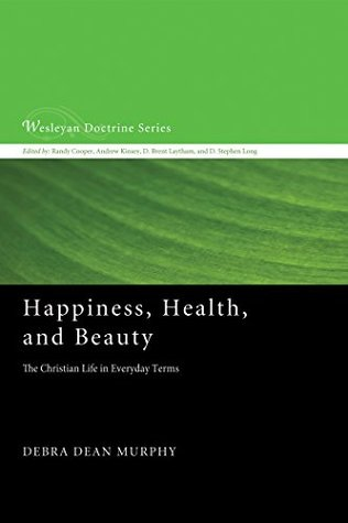 Happiness, Health, and Beauty: The Christian Life in Everyday Terms (Wesleyan Doctrine Series Book 9)