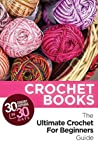 30 Crochet Patterns In 30 Days With The Ultimate Crochet For Beginners Guide