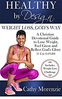 Healthy by Design - Weight Loss, God's Way: A Christian Devotional Guide to Lose Weight, Feel Great and Reflect God's Glory (1 Cor 6:19-20)