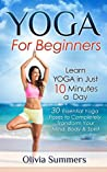 Yoga: For Beginners--Learn Yoga in Just 10 Minutes a Day--30 Essential Poses to Transform Your Mind, Body & Spirit (Yoga Mastery Series, Yoga Poses With Pictures)