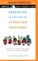 Parenting in the Age of Attention Snatchers: A Step-by-Step Guide to Balancing Your Child's Use of Technology