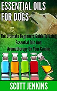 ESSENTIAL OILS FOR DOGS: The Ultimate Beginners Guide To Using Essential Oils And Aromatherapy On Your Canine