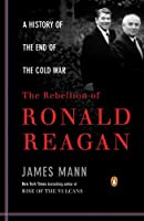 The Rebellion of Ronald Reagan: A History of the End of the Cold War (Penguin Classics)