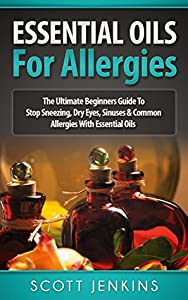 ESSENTIAL OILS FOR ALLERGIES: The Ultimate Beginners Guide To Stop Sneezing, Dry Eyes, Sinuses & Common Allergies With Essential Oils