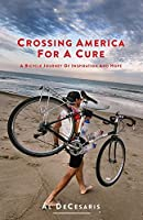 Crossing America For A Cure: A Bicycle Journey Of Inspiration And Hope