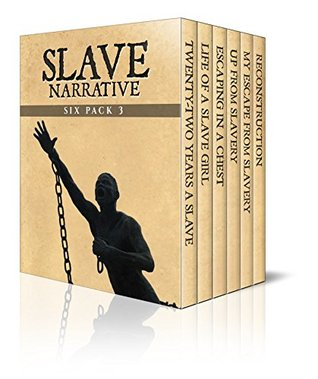 Slave Narrative Six Pack 3 – Incidents in the Life of a Slave Girl, 22 Years a Slave, Escaping in a Chest, Up from Slavery, My Escape from Slavery and Reconstruction (Illustrated)