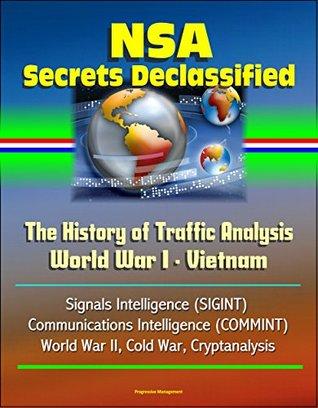 NSA Secrets Declassified: The History of Traffic Analysis: World War I - Vietnam, Signals Intelligence (SIGINT), Communications Intelligence (COMMINT), World War II, Cold War, Cryptanalysis