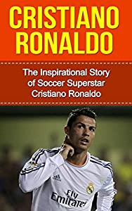 Cristiano Ronaldo: The Inspirational Story of Soccer (Football) Superstar Cristiano Ronaldo [Short Read] (Cristiano Ronaldo Unauthorized Biography, Portugal, ... United, Real Madrid, Champions League)
