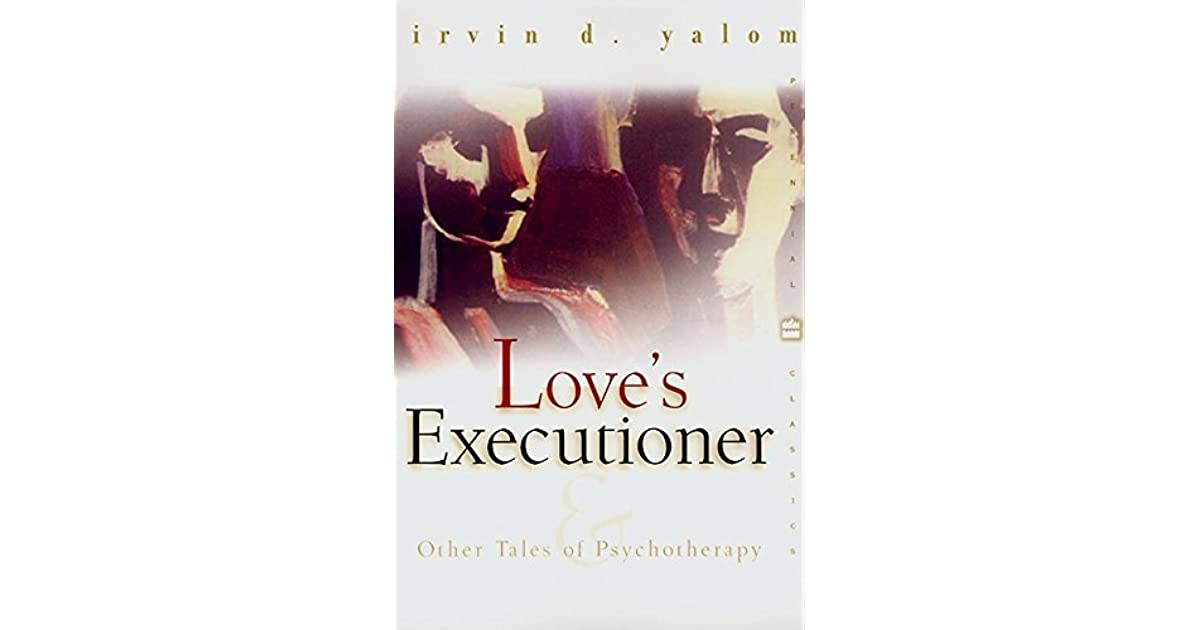 yalom love executioner June 13, 1931) explores in a portion of the wholly illuminating 1989 classic love's executioner and other tales of psychotherapy (public library) yalom has done for psychotherapy what oliver sacks has done for neurology, using case studies as a storytelling springboard for contemplating some of the largest and most perennial human questions.