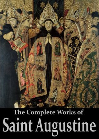 The Complete Works of Saint Augustine: The Confessions, On Grace and Free Will, The City of God, On Christian Doctrine, Expositions on the Book Of Psalms, ... (50 Books With Active Table of Contents)