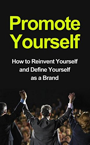 Promote Yourself - How to Reinvent Yourself and Define Yourself as a Brand (Reinventig Yourself, Reinventing your Life, Reinventing You)