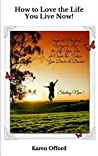 How to love the life you live now: Simple and Practical Ways to Love the Life You Live Now and Create the Future You Desire & Deserve!