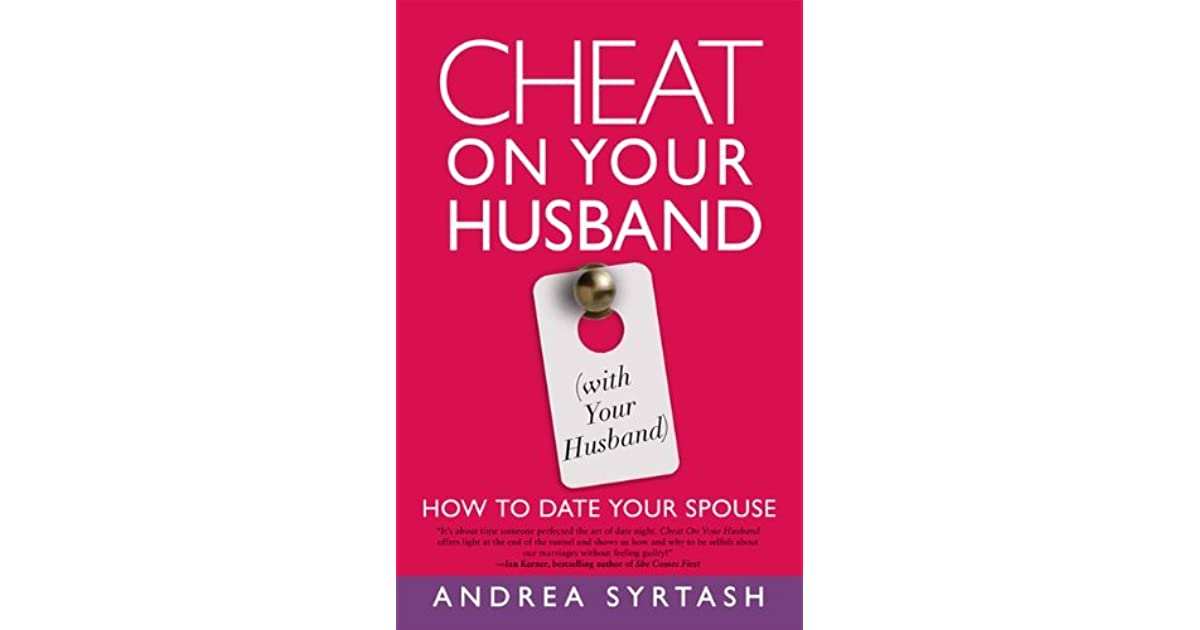 Cheat On Your Husband (with Your Husband): How to Date Your