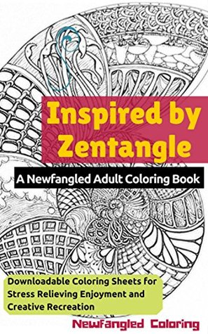 Inspired by Zentangle: A Newfangled Adult Coloring Book: Downloadable Coloring Sheets for Stress Relieving Enjoyment and Creative Recreation