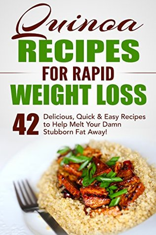Quinoa Recipes for Rapid Weight Loss: 42 Delicious, Quick & Easy Recipes to Help Melt Your Damn Stubborn Fat Away!: Quinoa Recipes, Quinoa Baking, Quinoa For Weight Loss, Quinoa Cookbook, Chia, Kale
