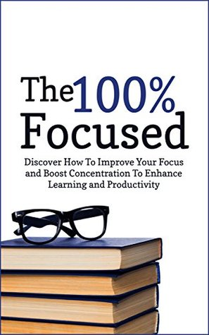 The 100% Focused: Discover How To Improve Your Focus and Boost Concentration To Enhance Learning and Productivity (Focused, fulfilled)