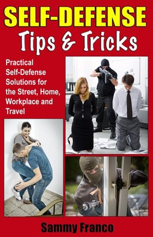 Self Defense Tips and Tricks: Practical Self Defense Solutions for the Street, Home, Workplace and Travel