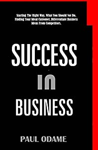 Success In Business: Starting The Right Way, What You Should Not Do, Finding Your Ideal Customer, Differentiate Business Ideas From Competitors.