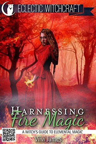 Harnessing Fire Magic (A Witch's Guide to Elemental Magic) (Elemental Witchcraft and Magic Book 2)