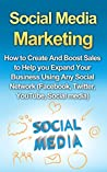 Social Media Marketing: How to Create And Boost Sales to Help you Expand Your Business Using Any Social Network (Facebook, Twitter, YouTube, Social Media)