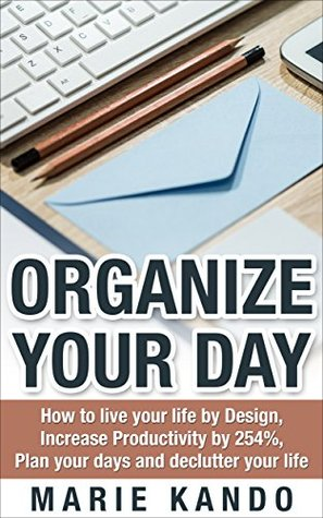 Organize Your Day: How To Live Your Life by Design, Increase Productivity by 254%, Plan your Days and declutter Your Life