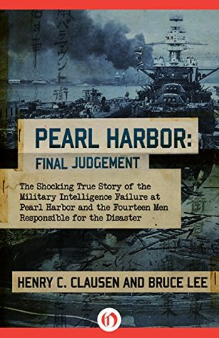 The Shocking True Story of the Military Intelligence Failure at Pearl Harbor and the Fourteen Men Responsible for the Disaster  - Henry C. Clausen, Bruce Lee