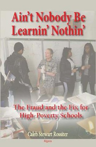Ain't Nobody Be Learnin? Nothin?: The Fraud and the Fix for High-Poverty Schools