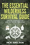 The Essential Wilderness Survival Guide: Survival Strategies for Shelter, Water, Fire, Food
