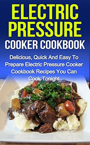 Electric Pressure Cooker Cookbook: Delicious, Quick And Easy To Prepare Electric Pressure Cooker Cookbook Recipes You Can Cook Tonight!