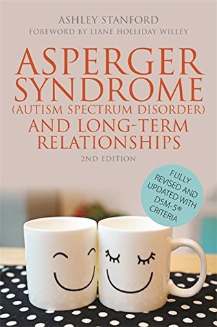 Asperger Syndrome (Autism Spectrum Disorder) and Long-Term Relationships: Fully Revised and Updated with DSM-5® Criteria Second Edition