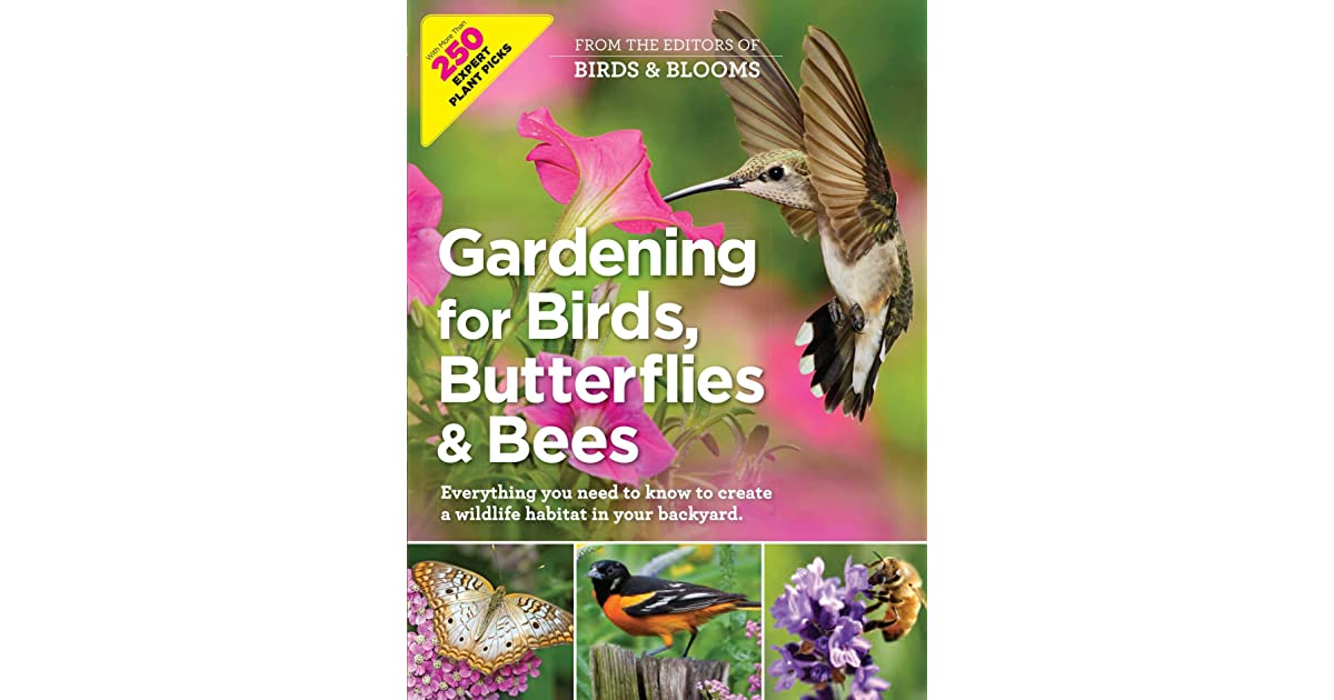 Gardening For Birds Butterflies And Bees Everything You Need To Know To Create A Wildlife Habitat In Your Backyard
