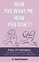Now You Want Me, Now You Don't!: Fear of Intimacy: Ten ways to recognize it and ten ways to manage it in your relationship