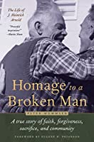 Homage to a Broken Man: The Life of J. Heinrich Arnold - A true story of faith, forgiveness, sacrifice, and community (Bruderhof History)