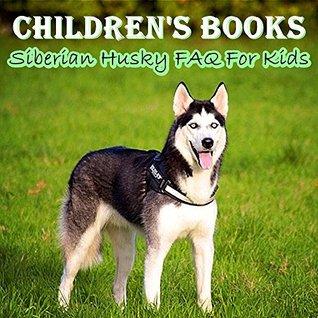 Children's Books: Siberian Husky FAQ For Kids (Dog Picture Books For Kids) (The Most Popular Dog Breeds of 2015)