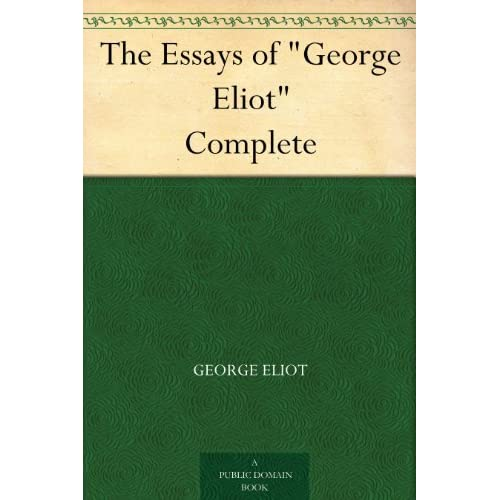 """the essays of george eliot Early essays by george eliot (1919) (start transcription) translations  """"eliot, george"""", in encyclopædia britannica, (11th ed), 1911."""